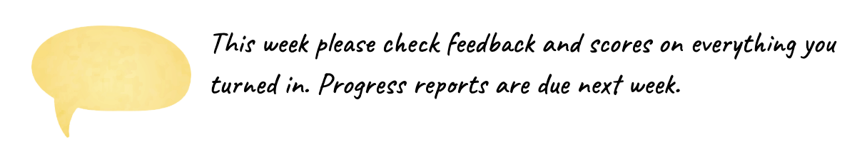 This week please check feedback and scores on everything you turned in. Progress reports are due next week.